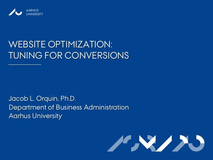 AARHUS     UNIVERSITYWEBSITE OPTIMIZATION:TUNING FOR CONVERSIONSJacob L. Orquin, Ph.D.Department of Business Administratio...