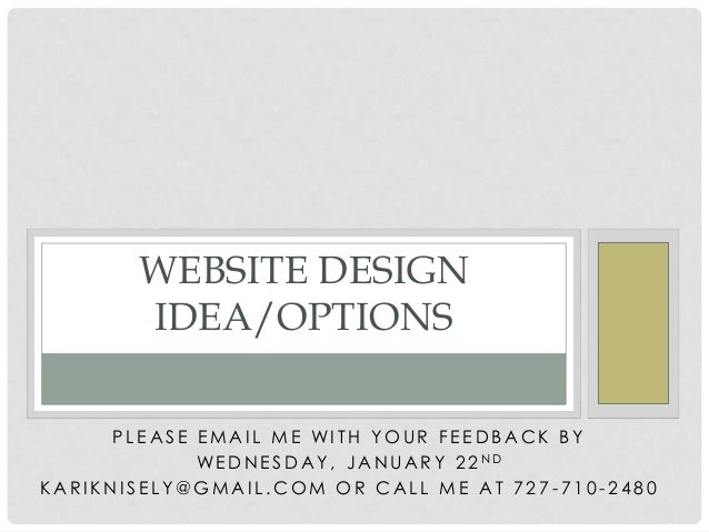 WEBSITE DESIGN IDEA/OPTIONS PLEASE EMAIL ME WITH YOUR FEEDBACK BY WE D N E S D A Y , J A N U A R Y 2 2 ND KARIKNISELY@GMAI...