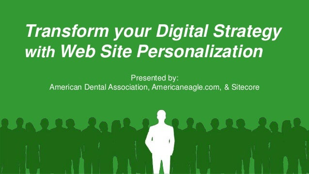 Transform your Digital Strategy with Web Site Personalization Presented by: American Dental Association, Americaneagle.com...