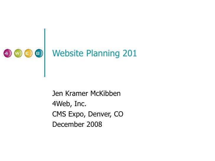 Website Planning 201 Jen Kramer McKibben 4Web, Inc. CMS Expo, Denver, CO December 2008