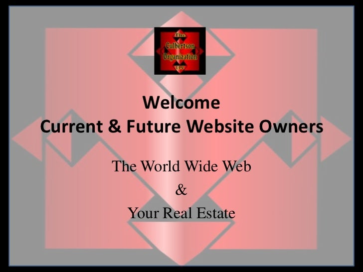 WelcomeCurrent & Future Website Owners<br />The World Wide Web<br />& <br />Your Real Estate <br />