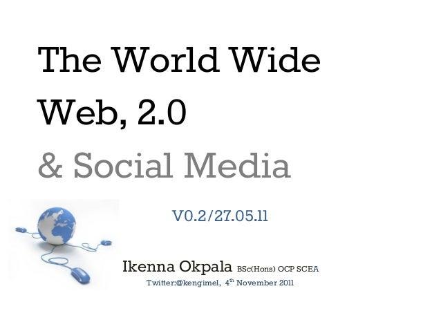 The World Wide Web, 2.0 & Social Media V0.2/27.05.11 Ikenna Okpala BSc(Hons) OCP SCEA Twitter:@kengimel, 4th November 2011