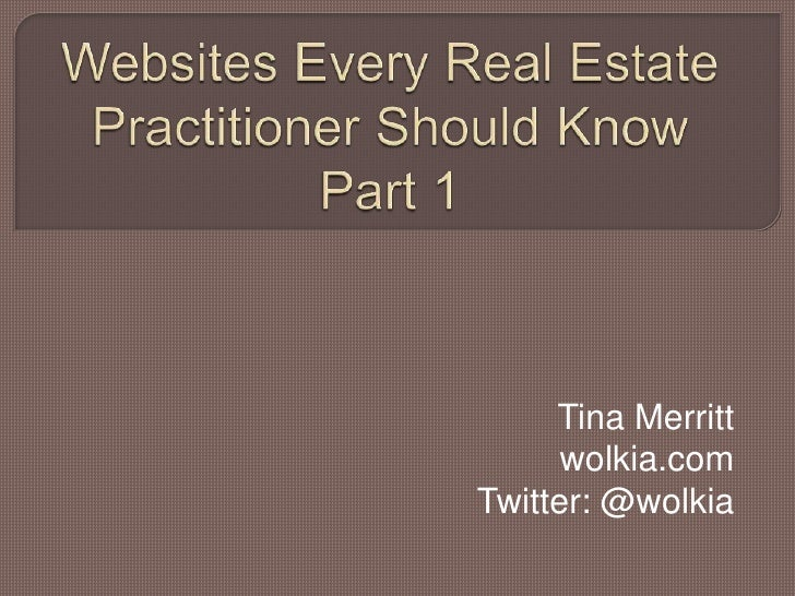 Websites Every Real Estate Practitioner Should Know Part 1<br />Tina Merritt<br />wolkia.com<br />Twitter: @wolkia<br />