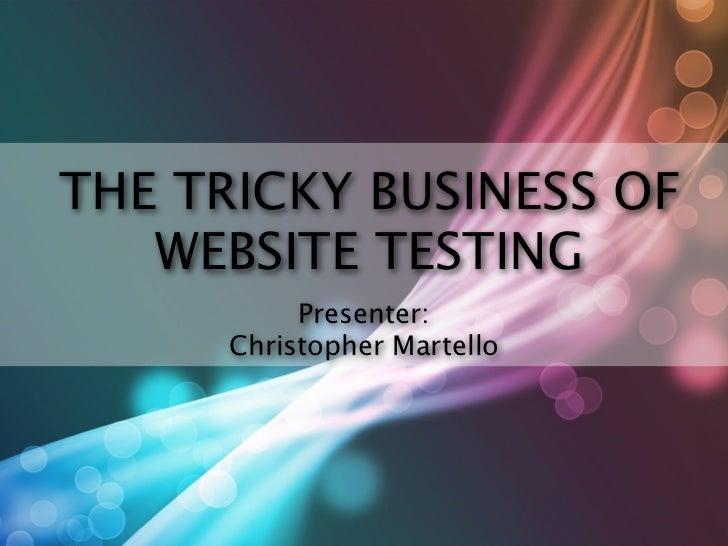 THE TRICKY BUSINESS OF   WEBSITE TESTING           Presenter:      Christopher Martello