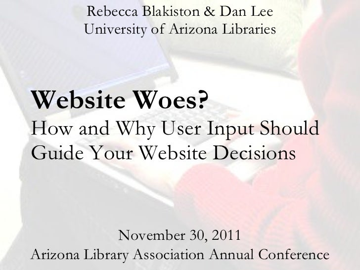 Website Woes?  How and Why User Input Should Guide Your Website Decisions Rebecca Blakiston & Dan Lee University of Arizon...