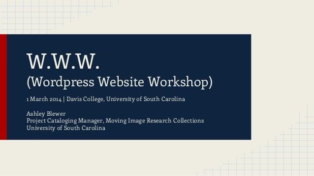 W.W.W.  (Wordpress Website Workshop) 1 March 2014 | Davis College, University of South Carolina Ashley Blewer Project Cata...