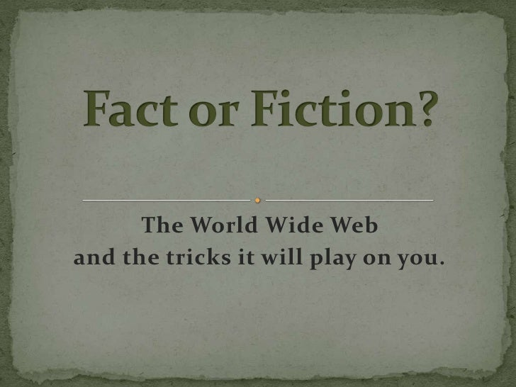Fact or Fiction?<br />The World Wide Web <br />and the tricks it will play on you.<br />