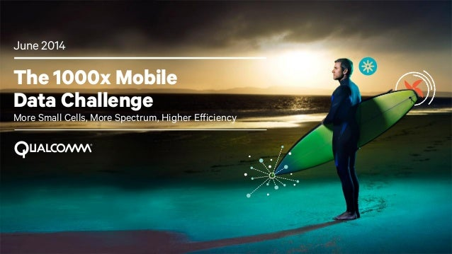 1 The 1000x Mobile Data Challenge More Small Cells, More Spectrum, Higher Efficiency June 2014