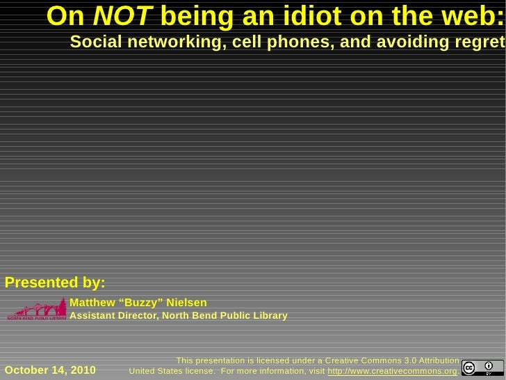 On NOT being an idiot on the web:            Social networking, cell phones, and avoiding regret     Presented by:        ...