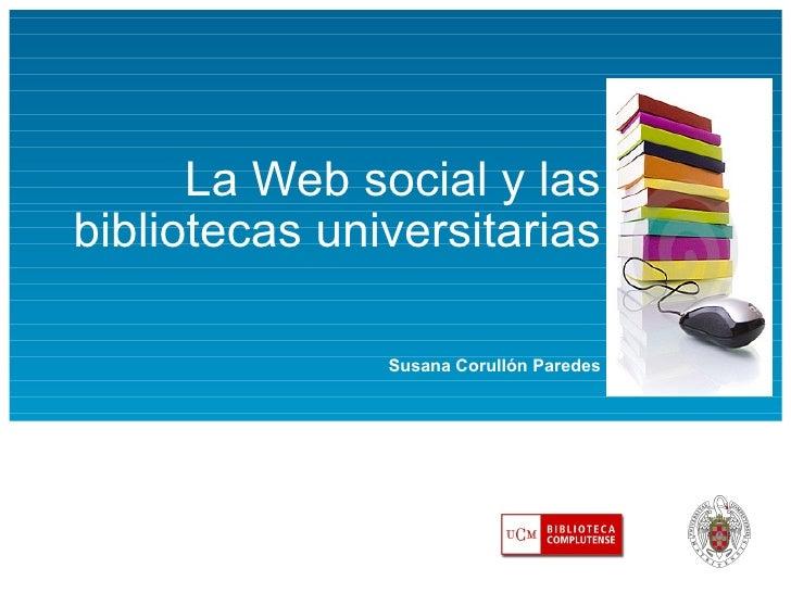 La Web social y las bibliotecas universitarias Susana Corullón Paredes