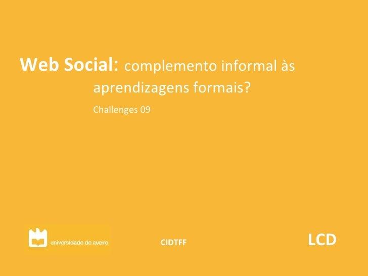 Web Social :  complemento informal às  aprendizagens formais? Challenges 09 CIDTFF  LCD