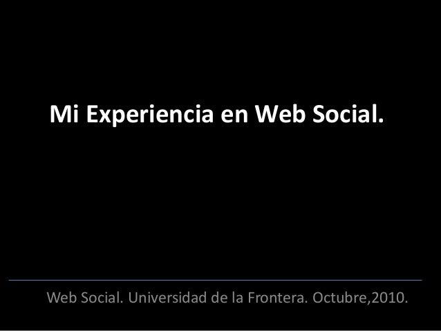 Mi Experiencia en Web Social. Web Social. Universidad de la Frontera. Octubre,2010.