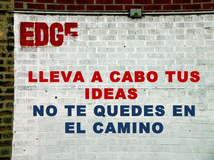 LLEVA A CABO TUS IDEAS  NO TE QUEDES EN EL CAMINO