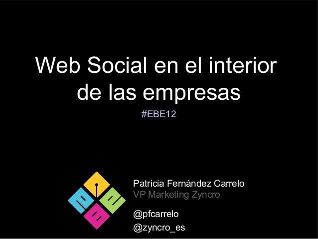 Web Social en el interior   de las empresas           #EBE12          Patricia Fernández Carrelo          VP Marketing Zyn...