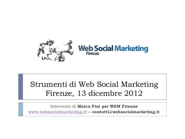 Strumenti di Web Social Marketing    Firenze, 13 dicembre 2012        Intervento di Marco Pini per WSM Firenzewww.websocia...