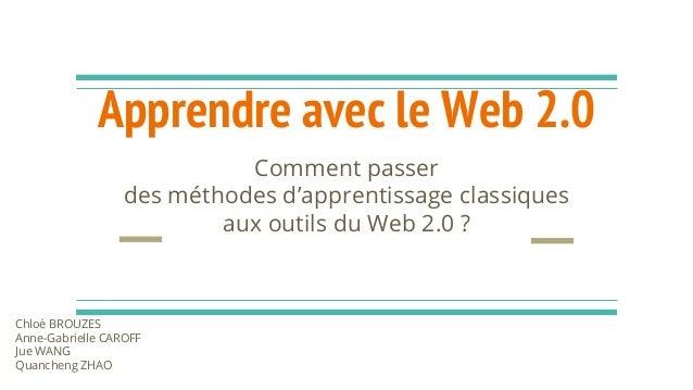 Apprendre avec le Web 2.0 Comment passer des méthodes d'apprentissage classiques aux outils du Web 2.0 ? Chloé BROUZES Ann...