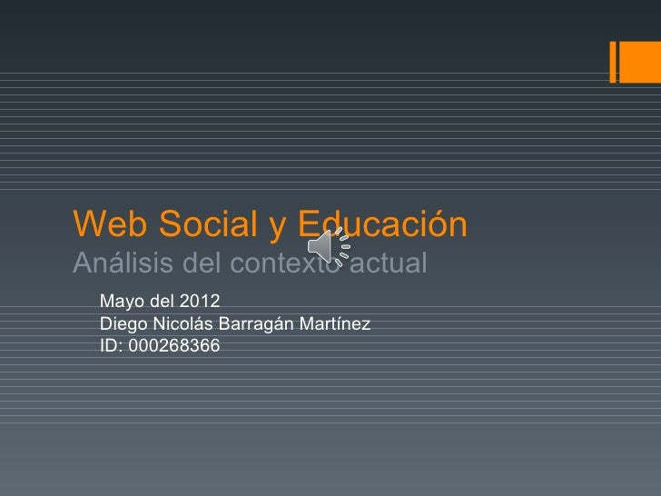 Web Social y EducaciónAnálisis del contexto actual  Mayo del 2012  Diego Nicolás Barragán Martínez  ID: 000268366