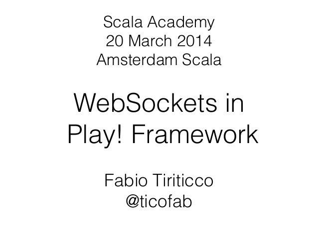 WebSockets in Play! Framework Fabio Tiriticco @ticofab Scala Academy 20 March 2014 Amsterdam Scala