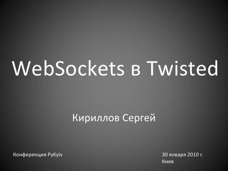 WebSockets  в  Twisted Кириллов Сергей Конференция  PyKyiv 30  января 2010 г. Киев