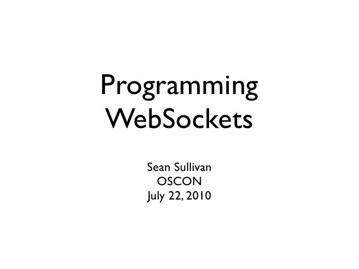 Programming WebSockets    Sean Sullivan      OSCON    July 22, 2010