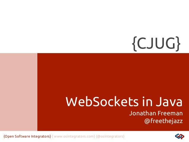 {CJUG}  WebSockets in Java Jonathan Freeman @freethejazz {Open Software Integrators} { www.osintegrators.com} {@osintegrat...