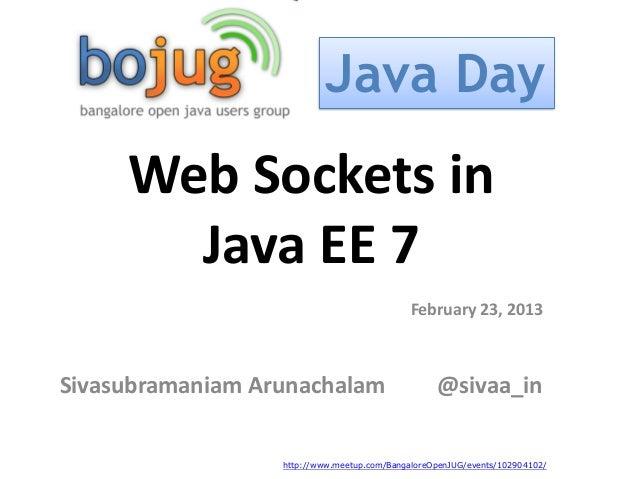 Java Day     Web Sockets in       Java EE 7                                             February 23, 2013Sivasubramaniam A...