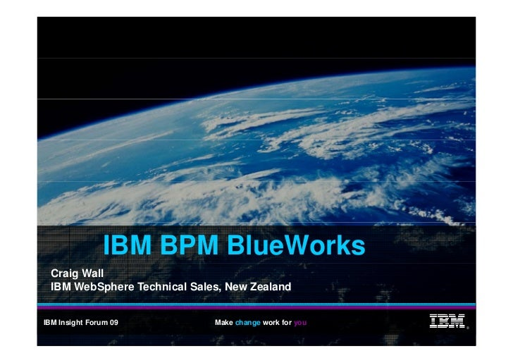 IBM BPM BlueWorks   Craig Wall   IBM WebSphere Technical Sales, New Zealand   IBM Insight Forum 09          Make change wo...