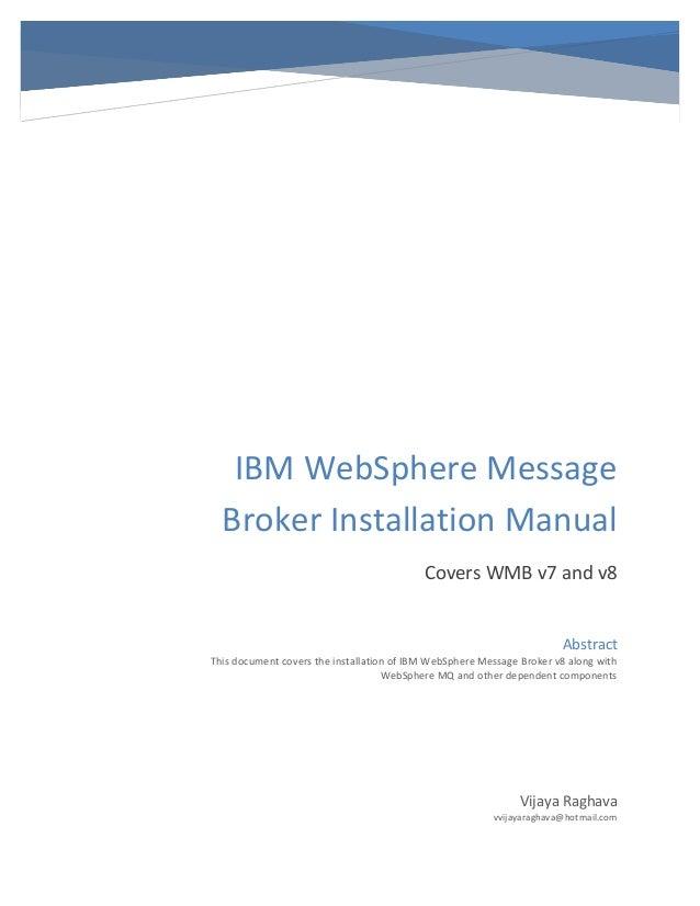 IBM WebSphere Message Broker Installation Manual Covers WMB v7 and v8 Vijaya Raghava vvijayaraghava@hotmail.com Abstract T...
