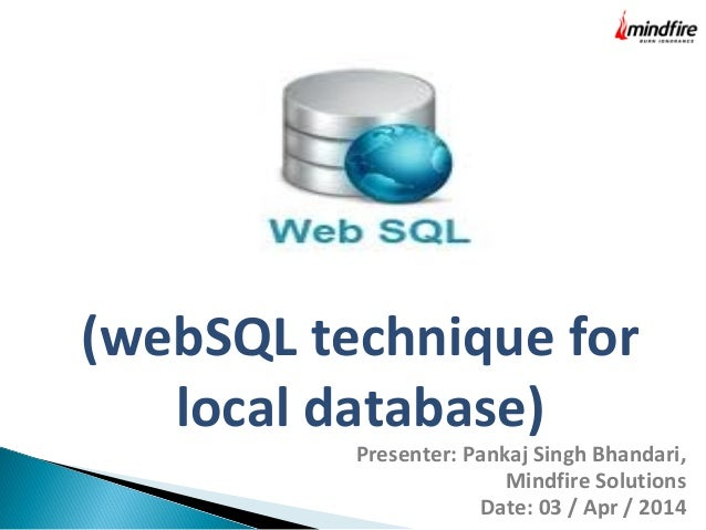 (webSQL technique for local database) Presenter: Pankaj Singh Bhandari, Mindfire Solutions Date: 03 / Apr / 2014