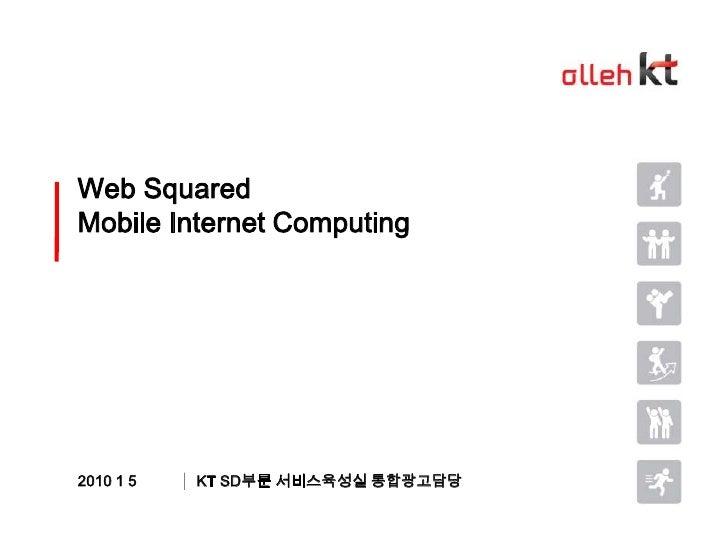 Web SquaredMobile Internet Computing<br />KT SD부문 서비스육성실 통합광고담당<br />2010 1 5<br />