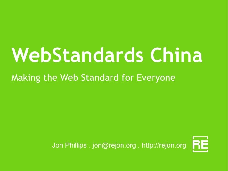 WebStandards China Making the Web Standard for Everyone Jon Phillips .  [email_address]  . http://rejon.org