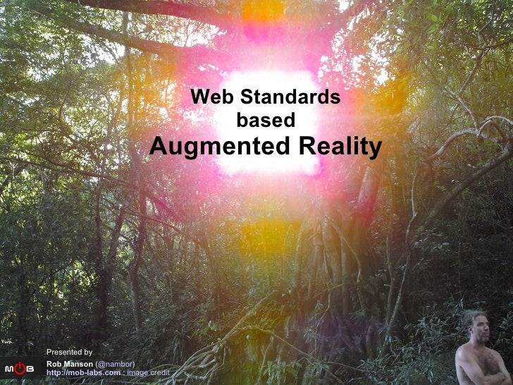 Web Standards based Augmented Reality Presented by Rob Manson  ( @nambor ) http://mob-labs.com  :  image credit