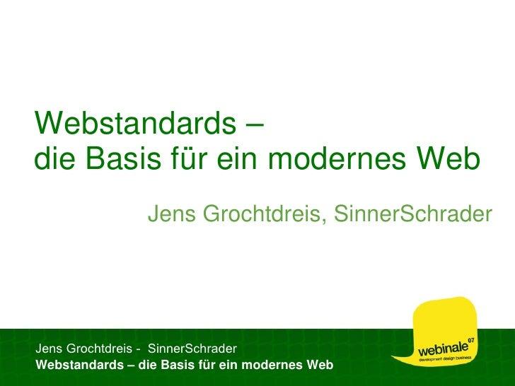 Webstandards – die Basis für ein modernes Web                 Jens Grochtdreis, SinnerSchrader     Jens Grochtdreis - Sinn...