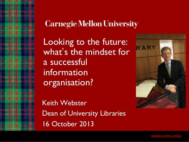 Looking to the future: what's the mindset for a successful information organisation? Keith Webster Dean of University Libr...