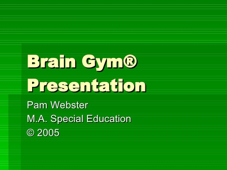 Brain Gym® Presentation Pam Webster  M.A. Special Education ©  2005