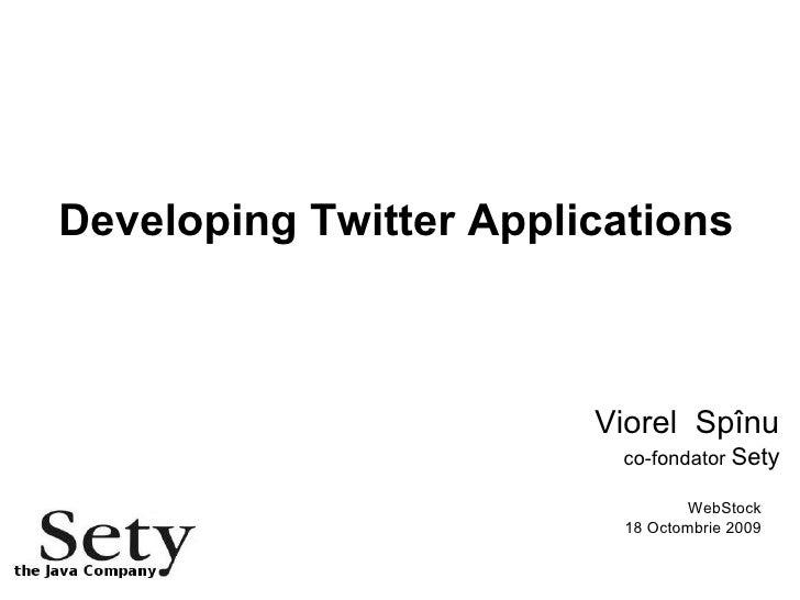Developing Twitter Applications Viorel  Spînu co-fondator  Sety WebStock 18 Octombrie 2009