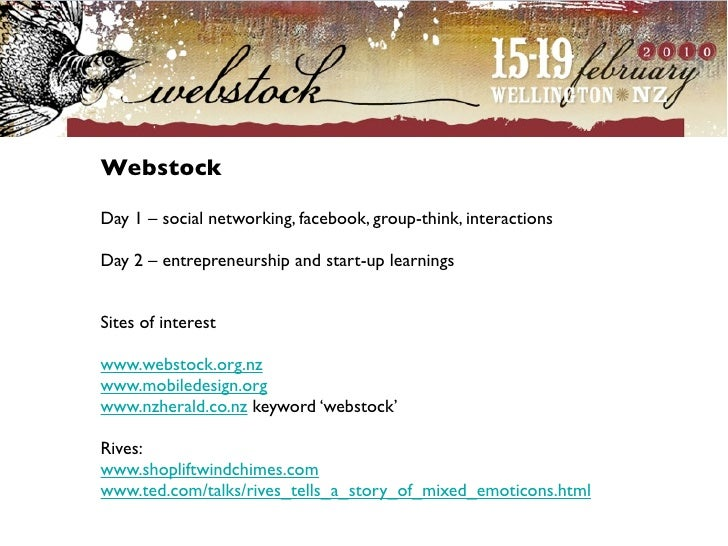 Webstock  Day 1 – social networking, facebook, group-think, interactions  Day 2 – entrepreneurship and start-up learnings ...