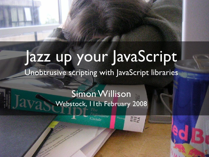 Jazz up your JavaScript Unobtrusive scripting with JavaScript libraries                Simon Willison          Webstock, 1...