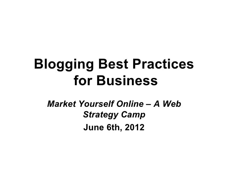 Blogging Best Practices     for Business Market Yourself Online – A Web         Strategy Camp         June 6th, 2012