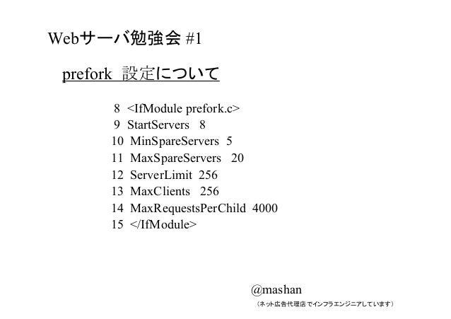 prefork 設定について 8 <IfModule prefork.c> 9 StartServers 8 10 MinSpareServers 5 11 MaxSpareServers 20 12 ServerLimit 256 13 Ma...