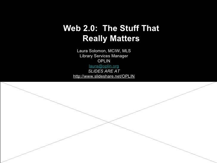 Web 2.0:  The Stuff That Really Matters Laura Solomon, MCIW, MLS Library Services Manager OPLIN [email_address] SLIDES ARE...