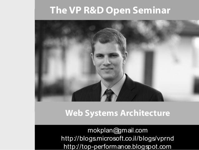 The VP R&D Open Seminar   Web Systems Architecture            mokplan@  gmail.com  http://blogs.microsoft.co.il/blogs/vprn...