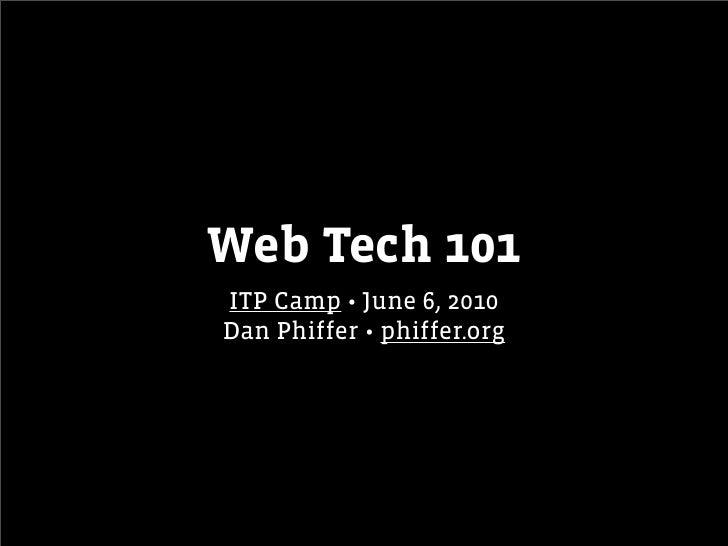 Web Tech 101 ITP Camp • June 6, 2010 Dan Phiffer • phiffer.org