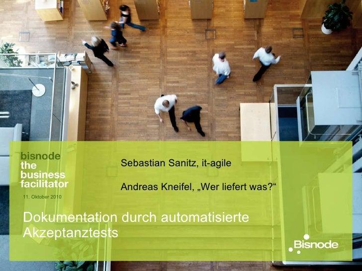 "Dokumentation durch automatisierte Akzeptanztests 11. Oktober 2010 Sebastian Sanitz, it-agile Andreas Kneifel, ""Wer liefer..."