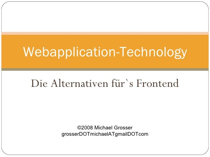 Die Alternativen für`s Frontend Webapplication-Technology ©2008 Michael Grosser grosserDOTmichaelATgmailDOTcom