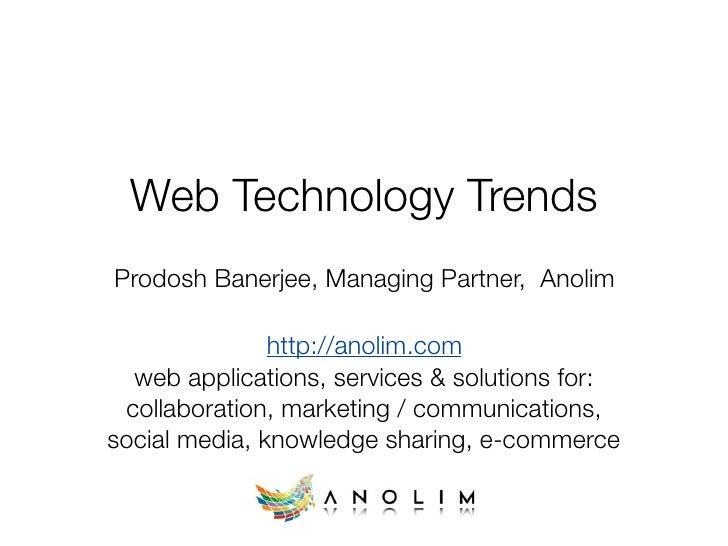 Web Technology Trends Prodosh Banerjee, Managing Partner, Anolim                 http://anolim.com   web applications, ser...