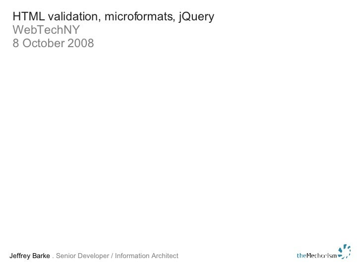 HTML validation, microformats, jQuery WebTechNY 8 October 2008 Jeffrey Barke  . Senior Developer / Information Architect