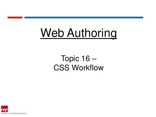 Web Authoring   Topic 16 –  CSS Workflow