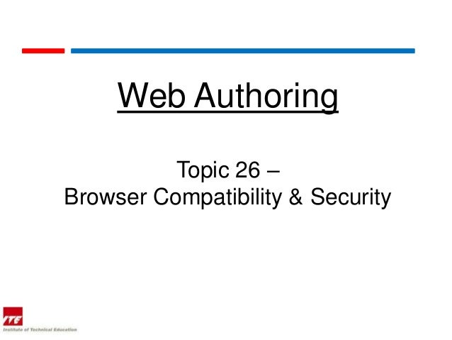 Web Authoring          Topic 26 –Browser Compatibility & Security