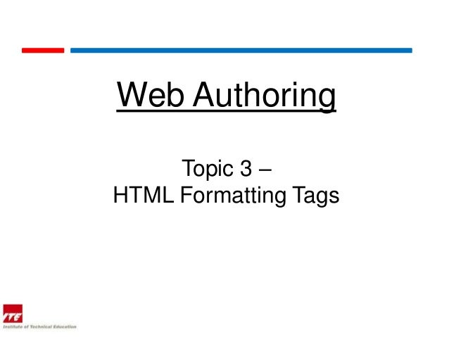 Web Authoring     Topic 3 –HTML Formatting Tags